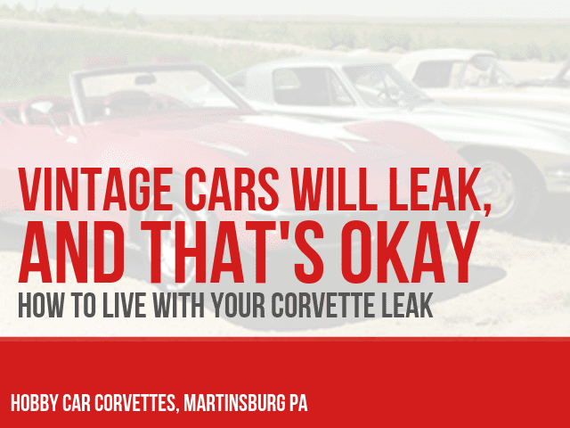 VINTAGE CARS WILL LEAK & THAT'S OKAY: How to live with your Corvette Leak